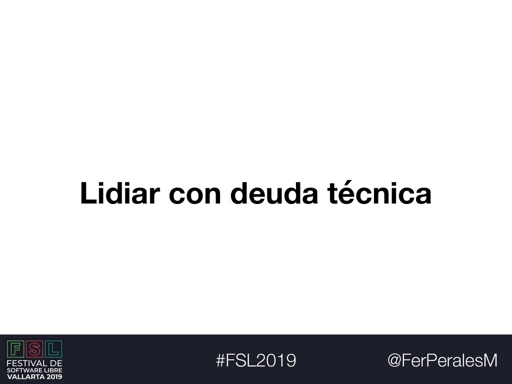 @FerPeralesM #FSL2019 Lidiar con deuda técnica