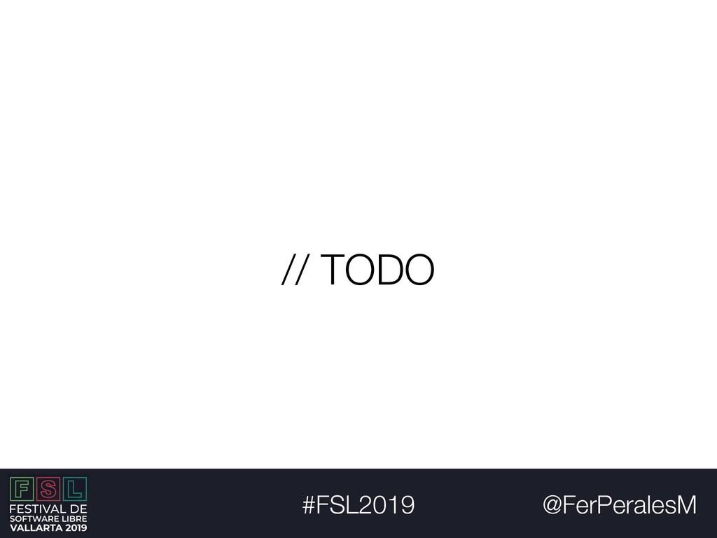 @FerPeralesM #FSL2019 // TODO