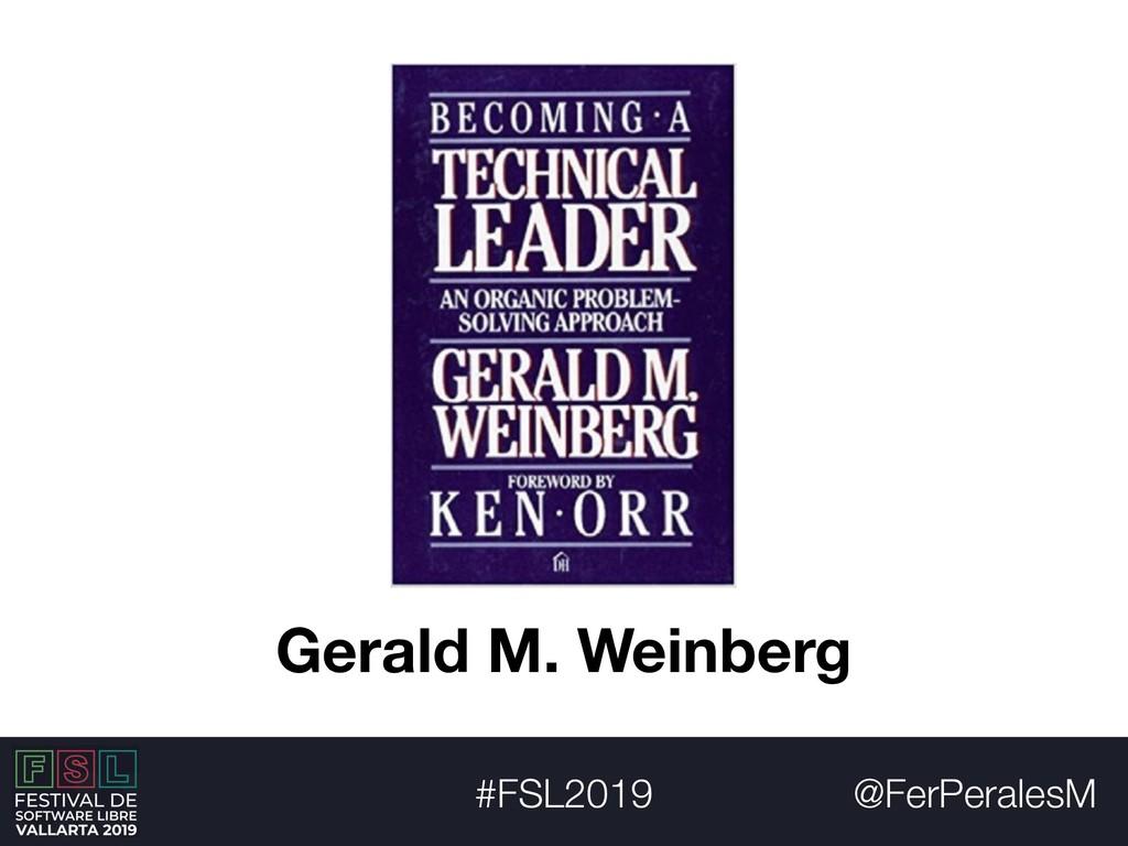 @FerPeralesM #FSL2019 Gerald M. Weinberg