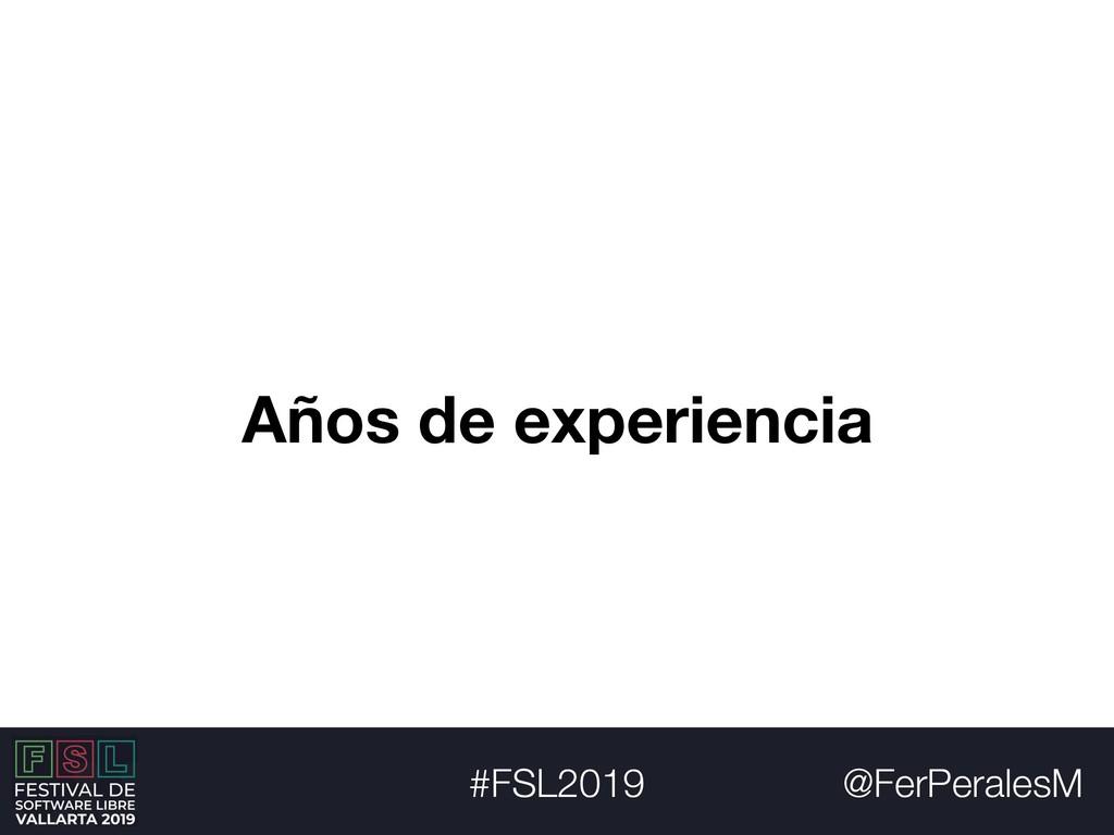 @FerPeralesM #FSL2019 Años de experiencia