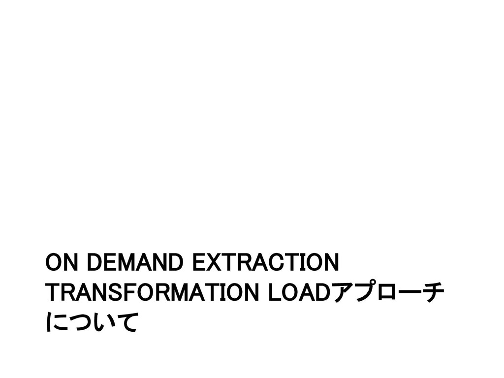 ON DEMAND EXTRACTION TRANSFORMATION LOADアプローチ に...