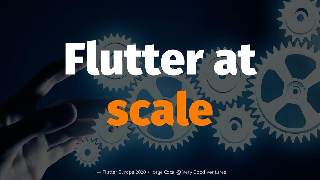 Flutter at scale 1 — Flutter Europe 2020 / Jorg...
