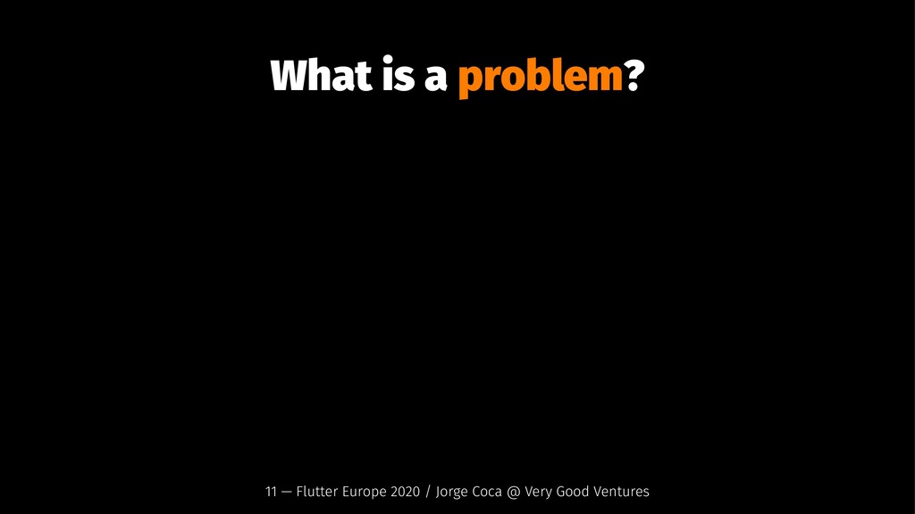 What is a problem? 11 — Flutter Europe 2020 / J...