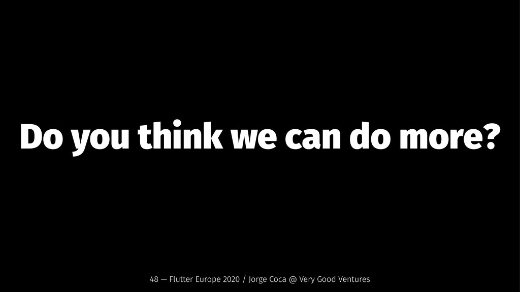 Do you think we can do more? 48 — Flutter Europ...