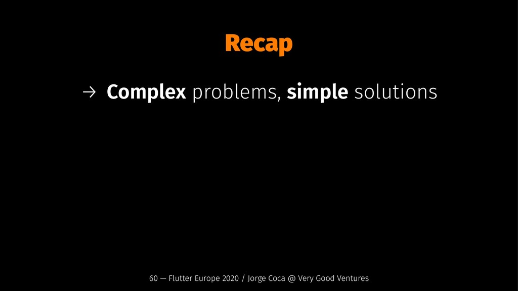 Recap → Complex problems, simple solutions 60 —...