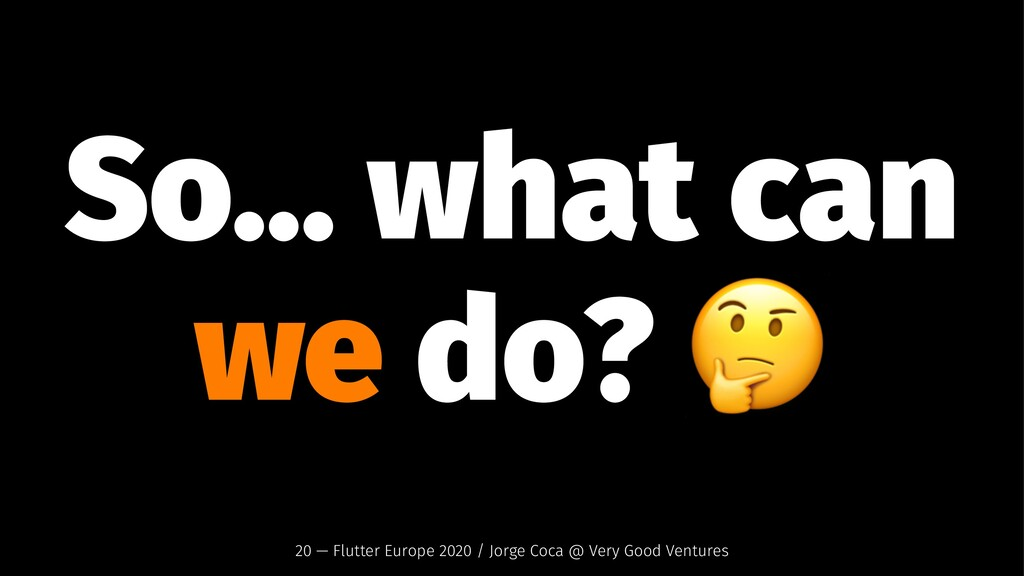 So... what can we do? 20 — Flutter Europe 2020 ...