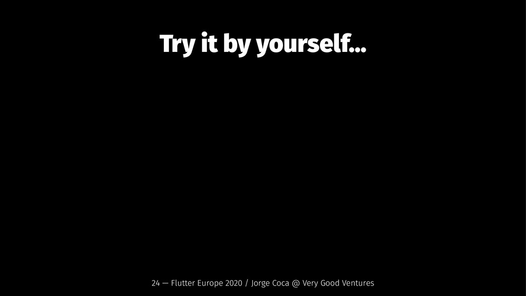 Try it by yourself... 24 — Flutter Europe 2020 ...