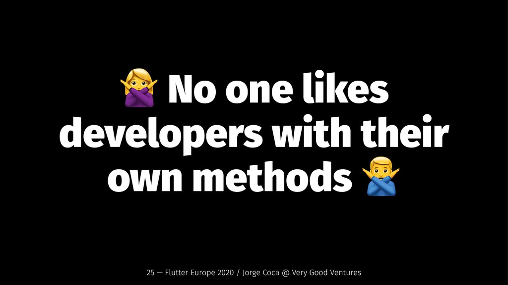 ! No one likes developers with their own method...