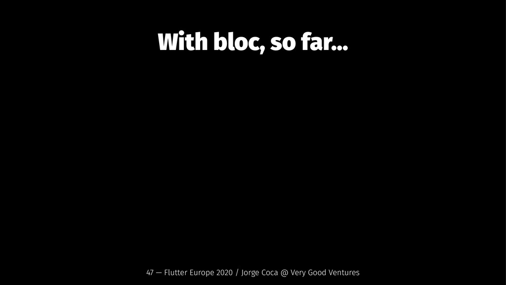 With bloc, so far... 47 — Flutter Europe 2020 /...