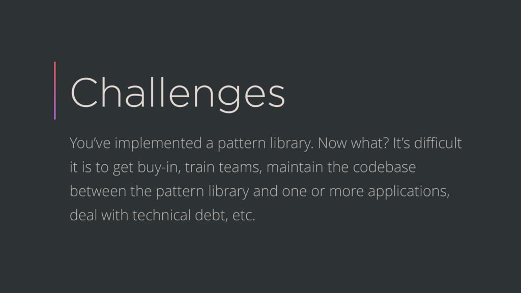 Challenges You've implemented a pattern library...