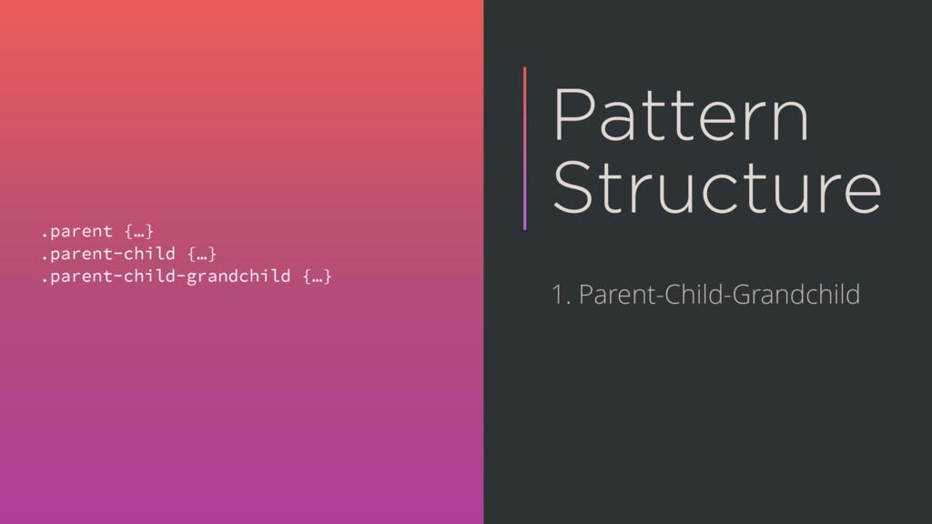Pattern Structure .parent {…} .parent-child {…}...
