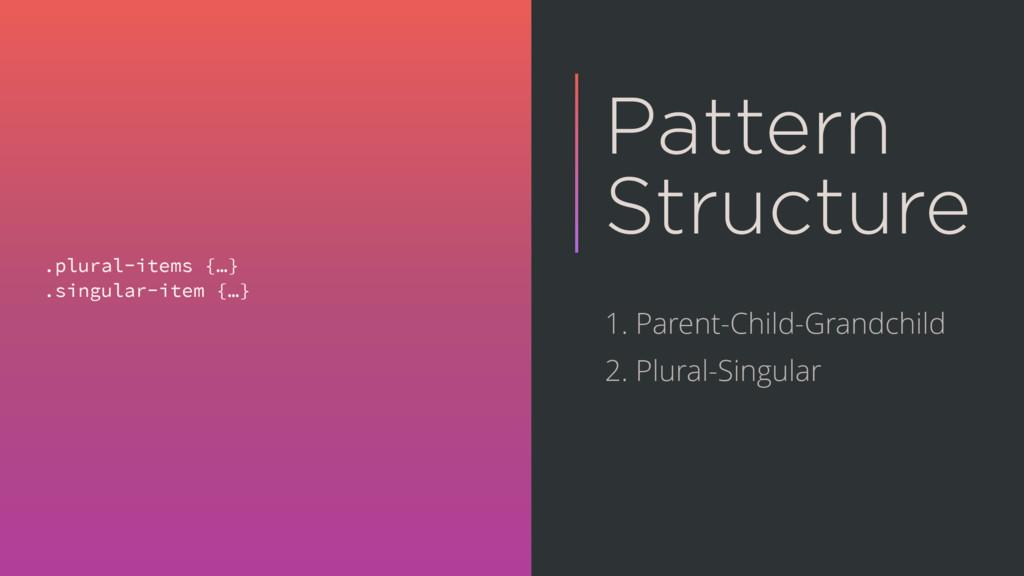 Pattern Structure .plural-items {…} .singular-i...