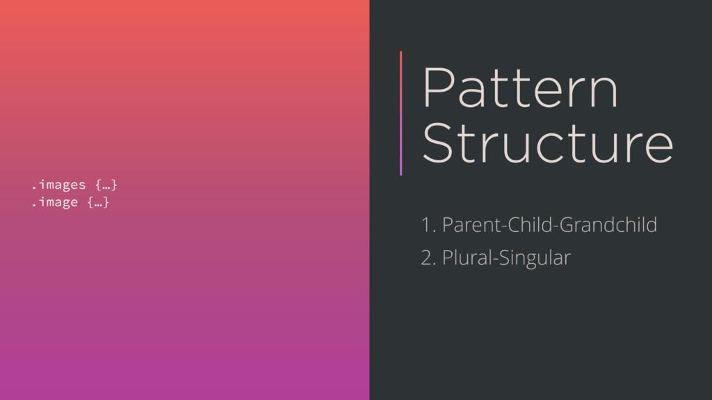 Pattern Structure .images {…} .image {…} 1. Par...