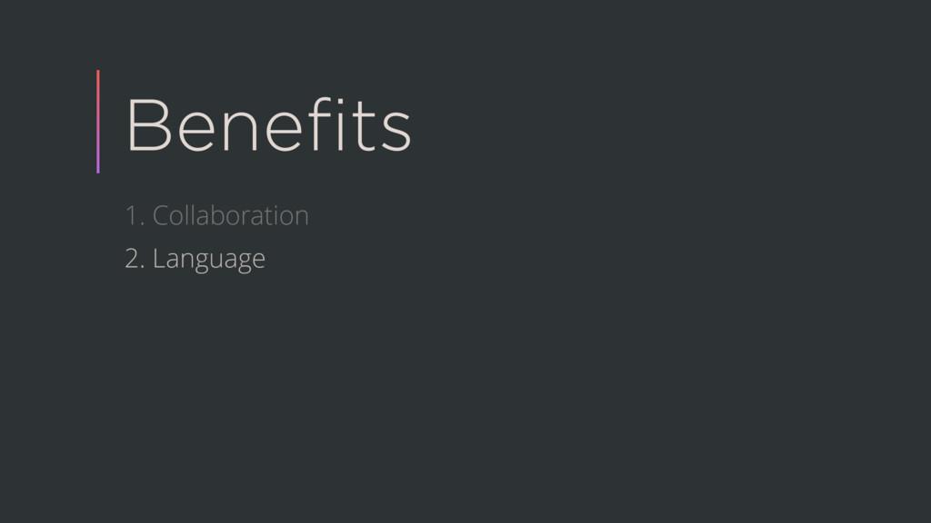 Benefits 1. Collaboration 2. Language