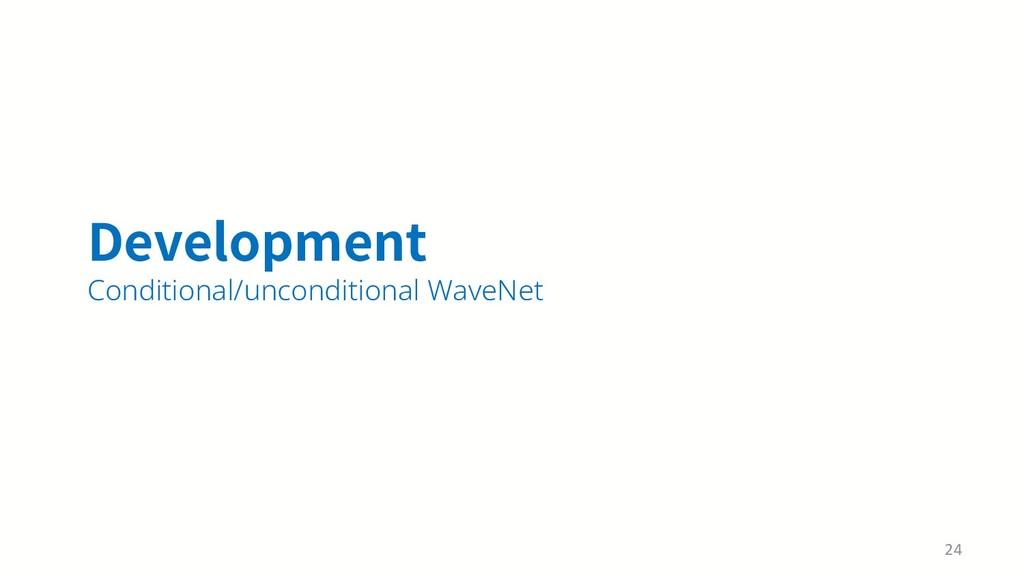 %FWFMPQNFOU Conditional/unconditional WaveNet 24
