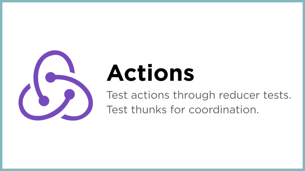 Actions Test actions through reducer tests. Tes...