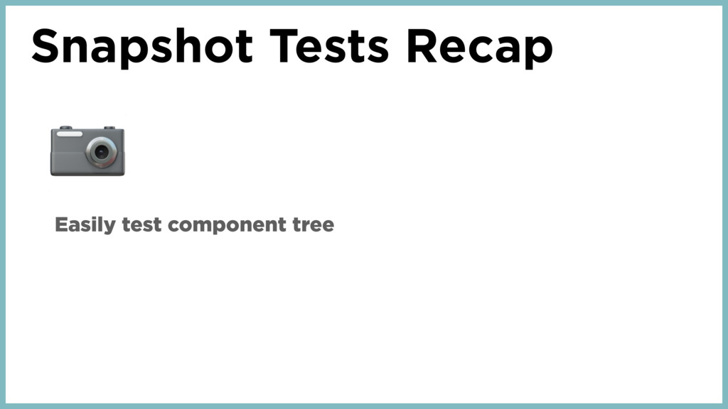 Snapshot Tests Recap  Easily test component tree