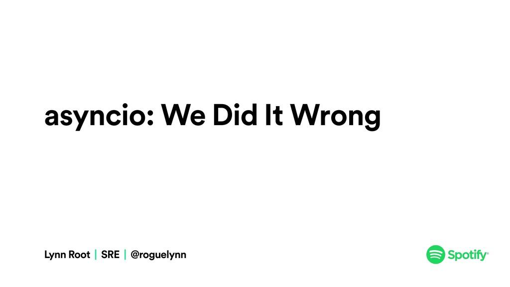 asyncio: We Did It Wrong Lynn Root | SRE | @rog...