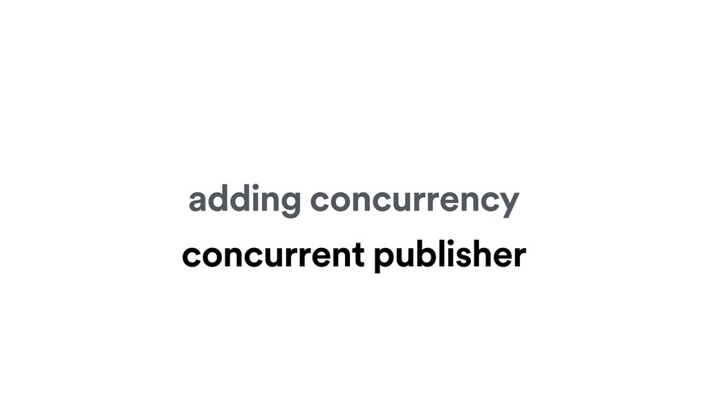 adding concurrency concurrent publisher