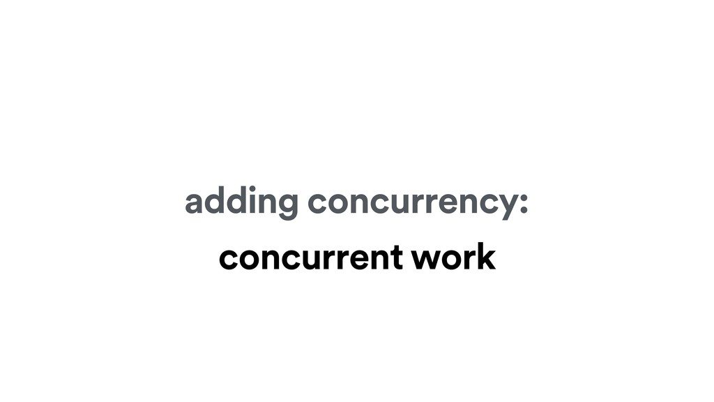 adding concurrency: concurrent work