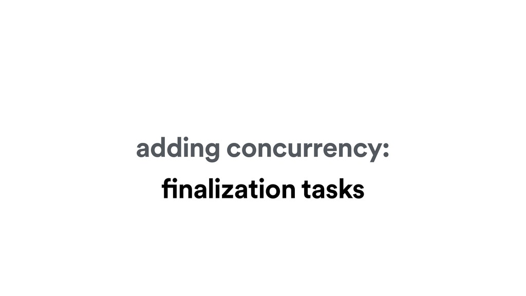adding concurrency: finalization tasks
