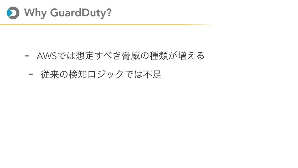 Why GuardDuty? - AWSͰఆ͖͢ڴҖͷछྨ͕૿͑Δ - ैདྷͷݕϩδο...