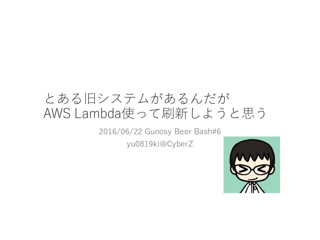 とある旧システムがあるんだが AWS Lambda使って刷新しようと思う 2016/06/2...