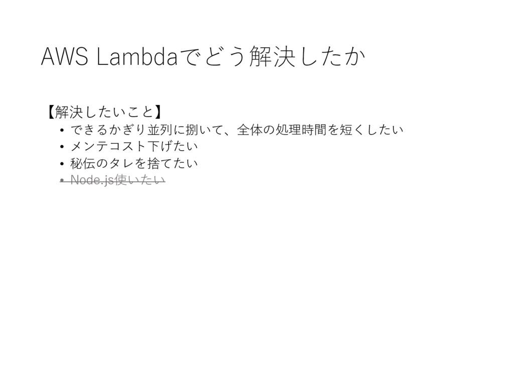 AWS Lambdaでどう解決したか 【解決したいこと】 • できるかぎり並列に捌いて、全体...