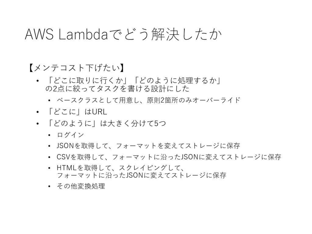 AWS Lambdaでどう解決したか 【メンテコスト下げたい】 • 「どこに取りに⾏行くか」...