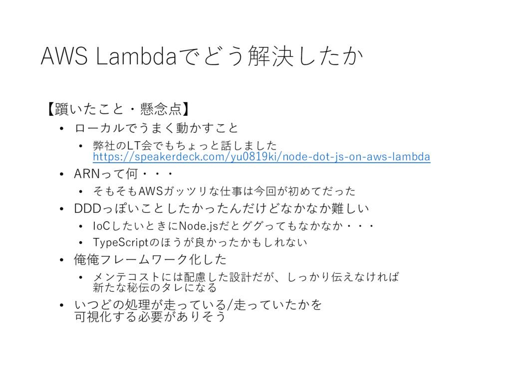 AWS Lambdaでどう解決したか 【躓いたこと・懸念点】 • ローカルでうまく動かすこと...