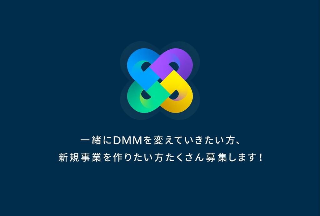 一 緒にDMMを変えていきたい方、 新規事業を作りたい方 たくさん 募 集します!
