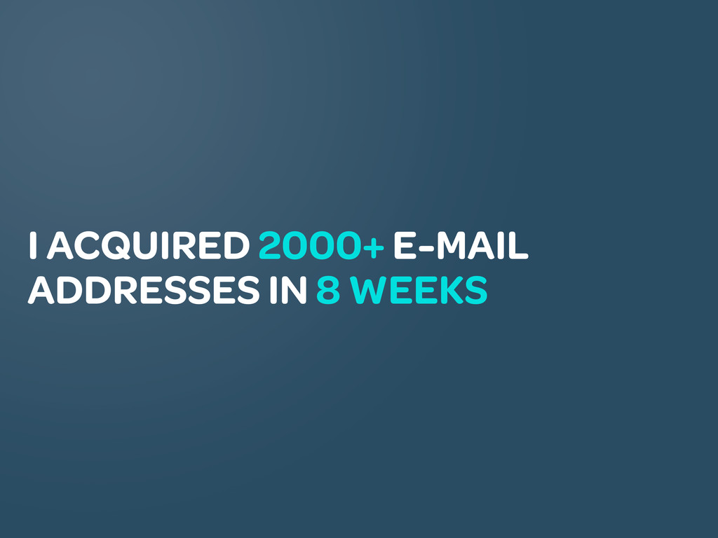 I ACQUIRED 2000+ E-MAIL ADDRESSES IN 8 WEEKS