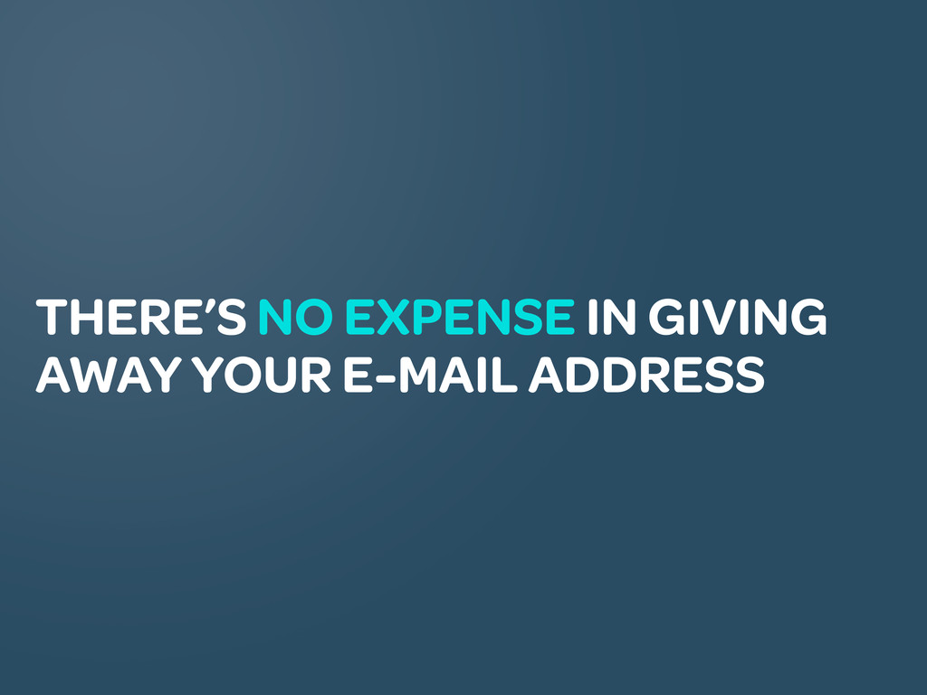 THERE'S NO EXPENSE IN GIVING AWAY YOUR E-MAIL A...