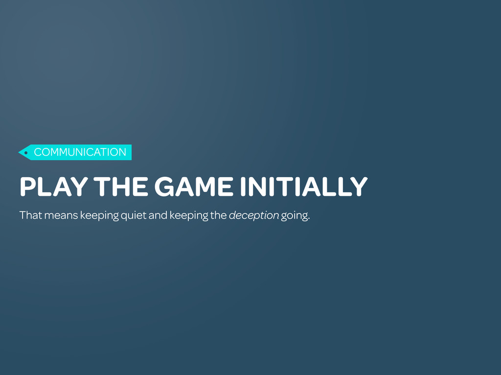 PLAY THE GAME INITIALLY That means keeping quie...