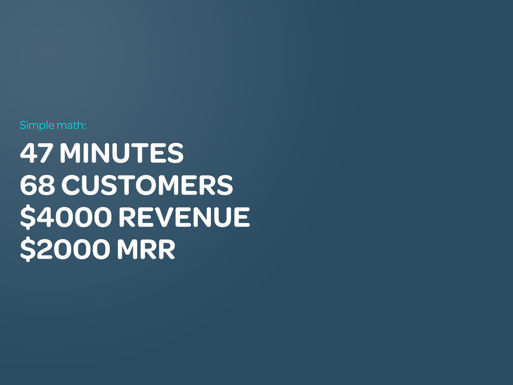 47 MINUTES 68 CUSTOMERS $4000 REVENUE $2000 MRR...