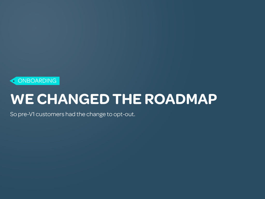 WE CHANGED THE ROADMAP So pre-V1 customers had ...