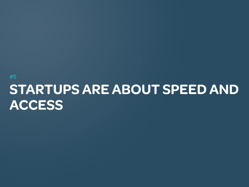 STARTUPS ARE ABOUT SPEED AND ACCESS #5