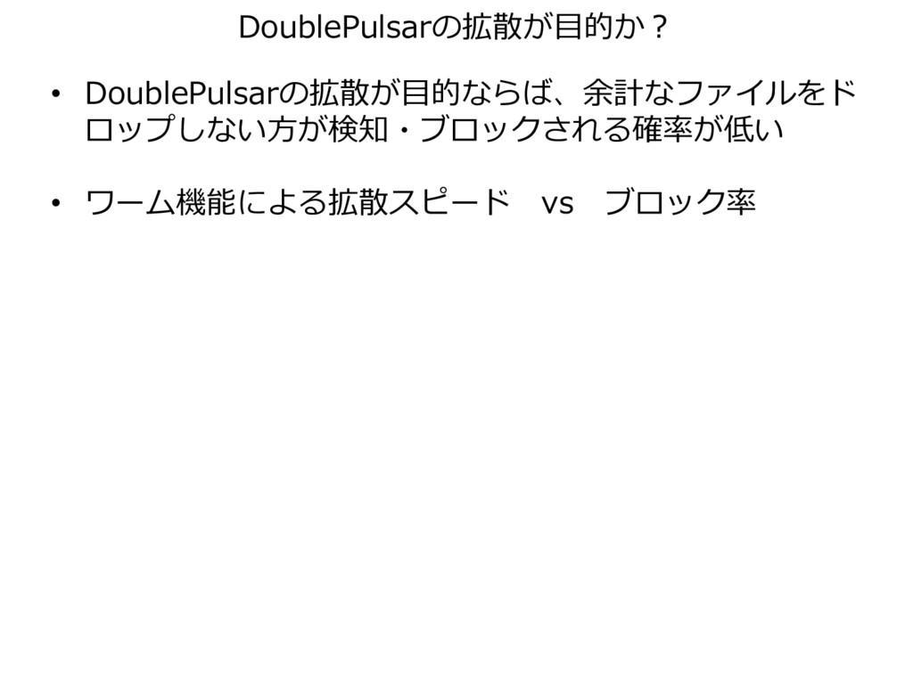 • DoublePulsarの拡散が目的ならば、余計なファイルをド ロップしない方が検知・ブロ...