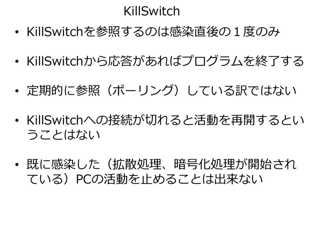 • KillSwitchを参照するのは感染直後の1度のみ • KillSwitchから応答があ...
