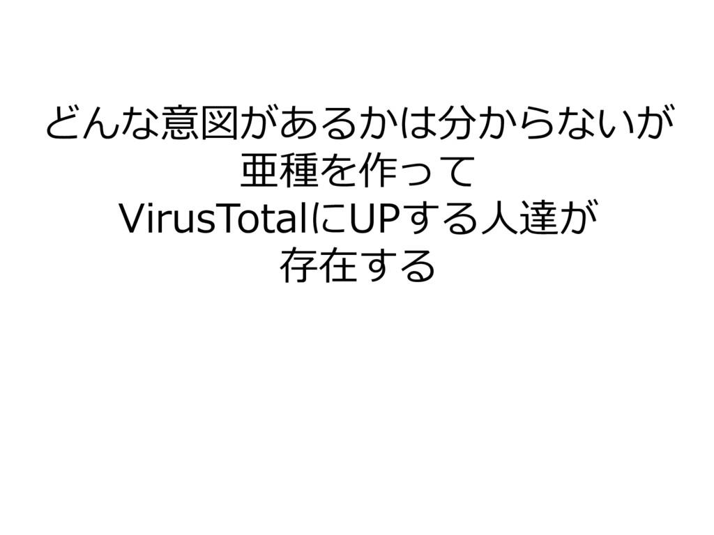 どんな意図があるかは分からないが 亜種を作って VirusTotalにUPする人達が 存在する