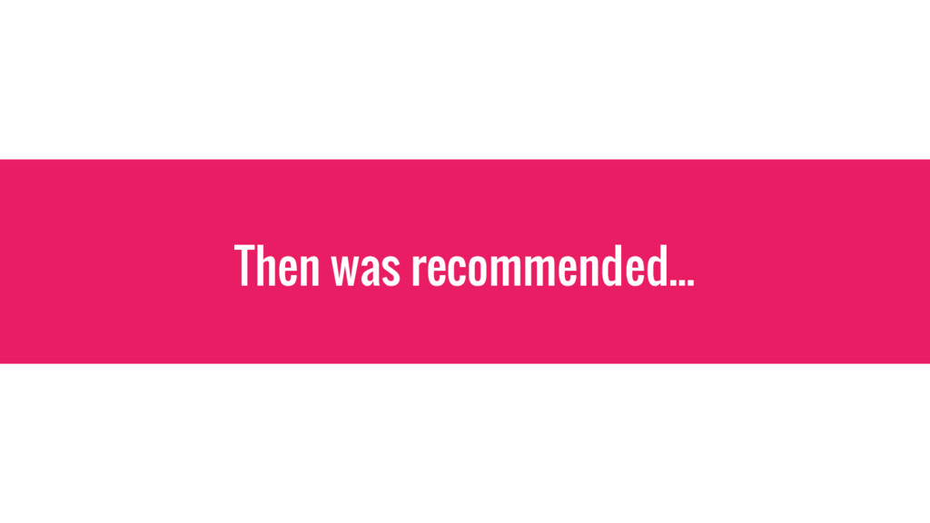 Then was recommended...