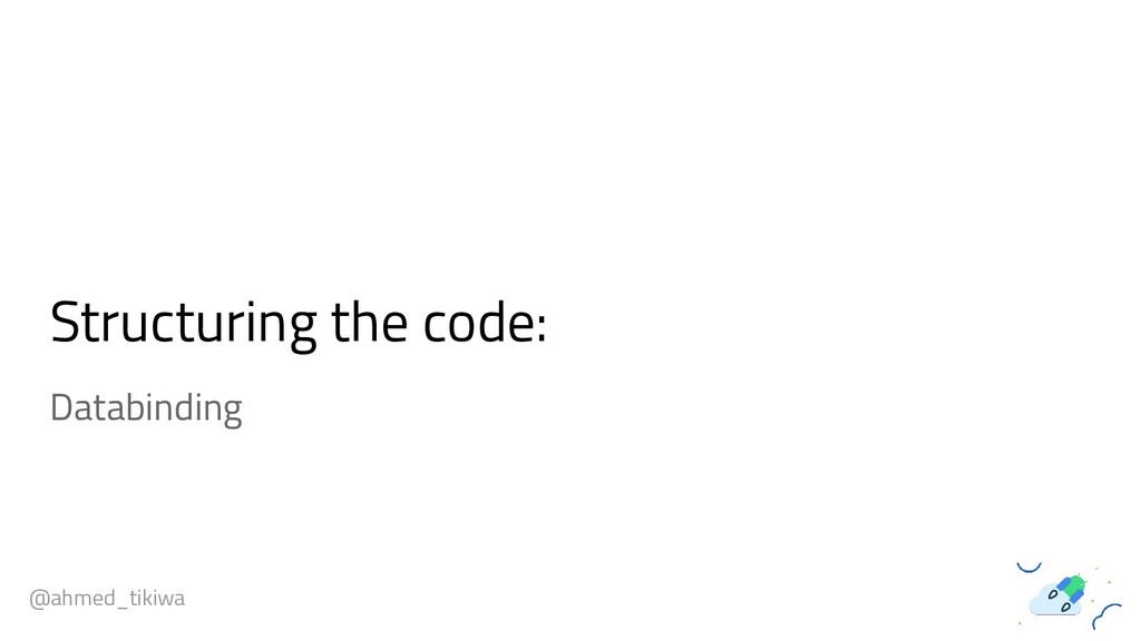 Structuring the code: @ahmed_tikiwa Databinding