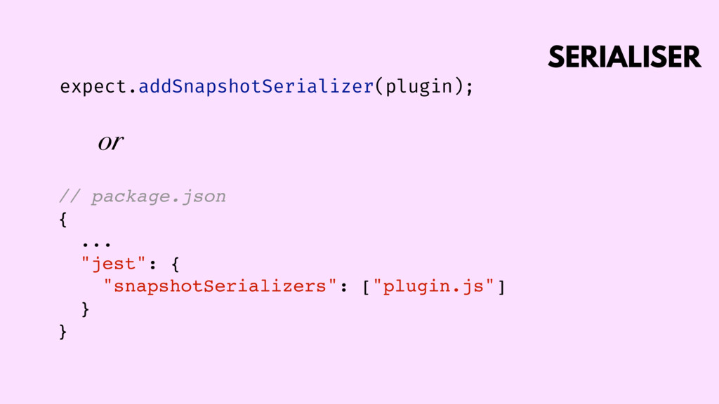 SERIALISER expect.addSnapshotSerializer(plugin)...