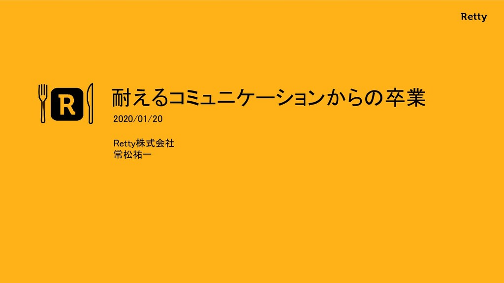 耐えるコミュニケーションからの卒業 Retty株式会社 常松祐一 2020/01/20