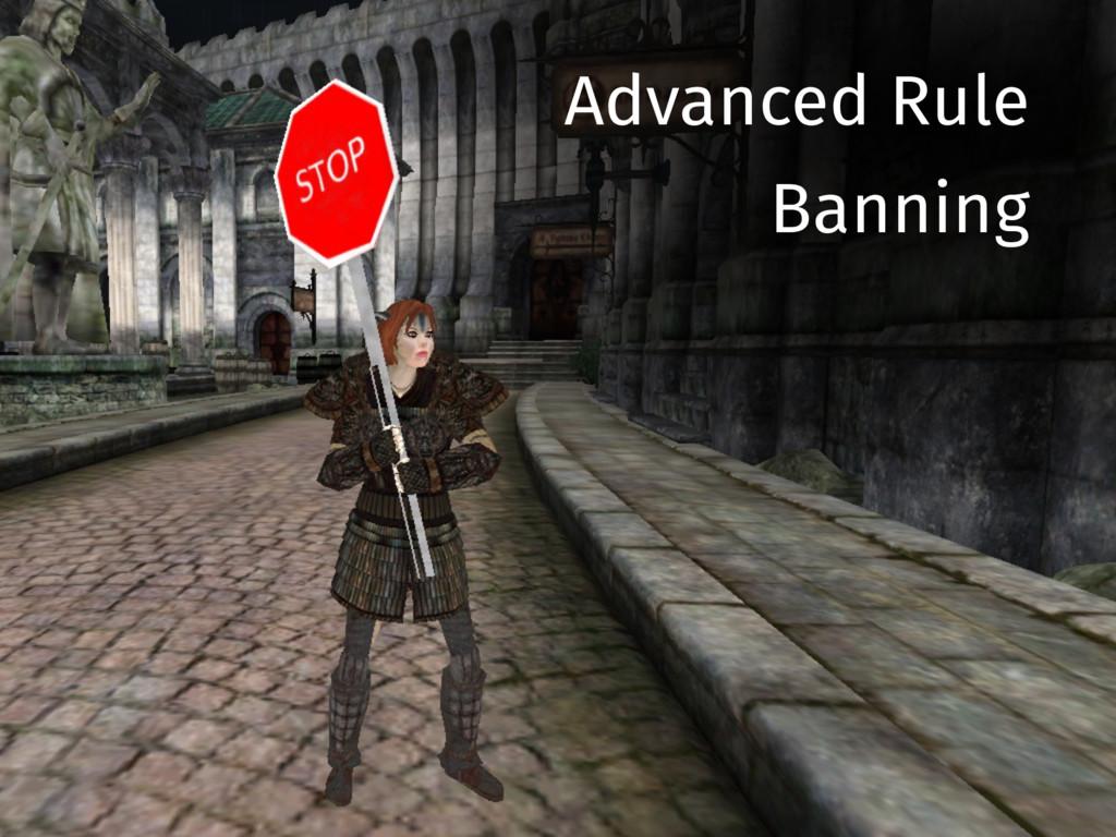 Advanced Rule Banning