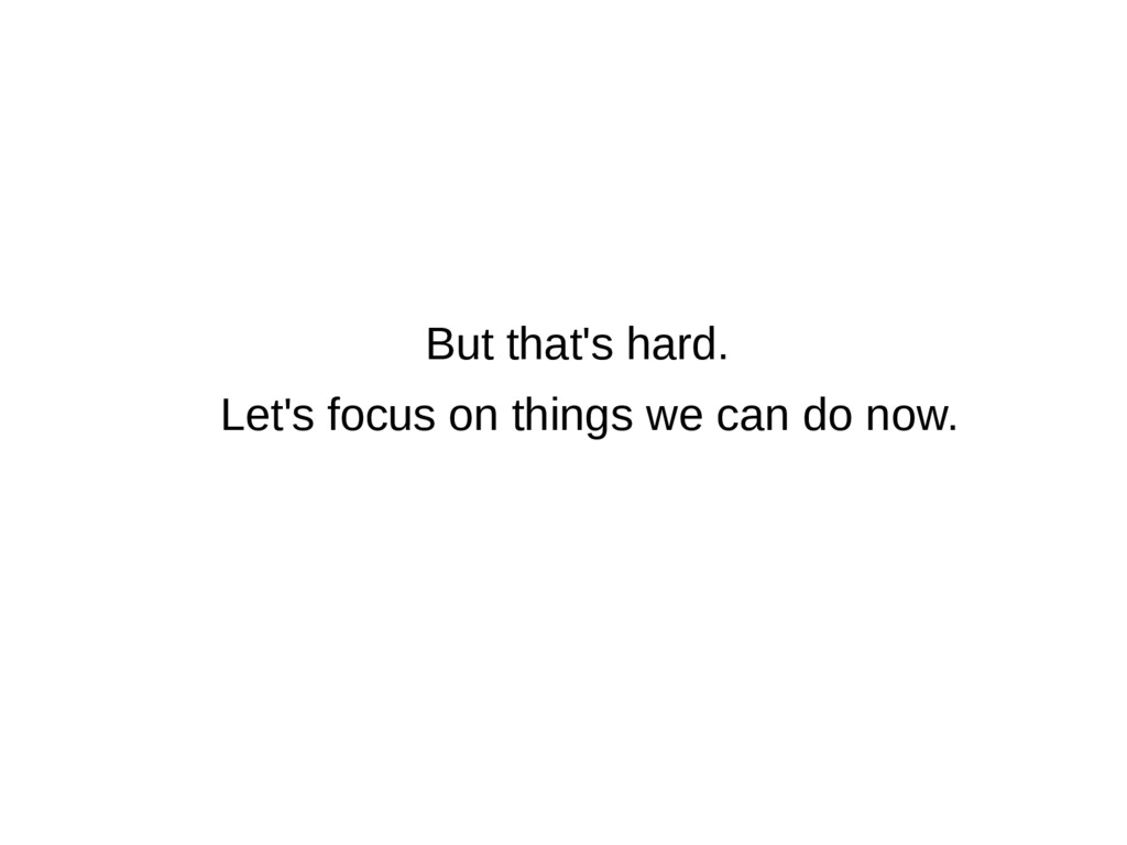 But that's hard. Let's focus on things we can d...
