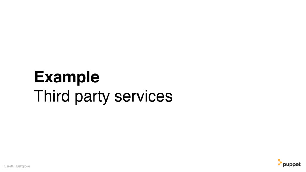 Example Third party services Gareth Rushgrove