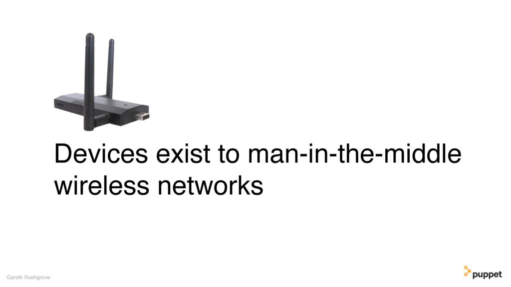 Devices exist to man-in-the-middle wireless net...
