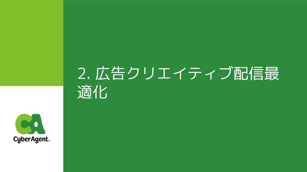 2. 広告クリエイティブ配信最 適化 19