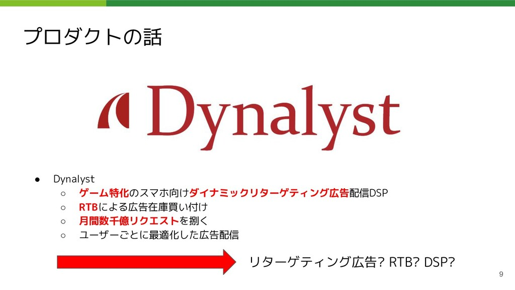 プロダクトの話 9 ● Dynalyst ○ ゲーム特化のスマホ向けダイナミックリターゲティン...